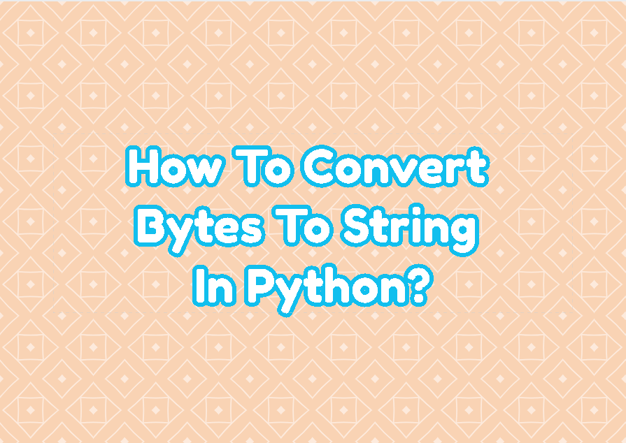 How To Convert Bytes To String In Python?